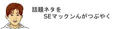 話題ネタ秘宝館【情報が溢れる泉】 SEマックンのつぶやき!